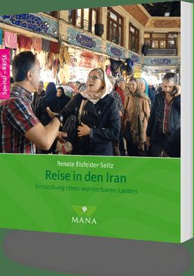 Reise in den Iran - Entdeckung eines wunderbaren Landes, ein Länderhandbuch von Renate Eisfelder-Seitz